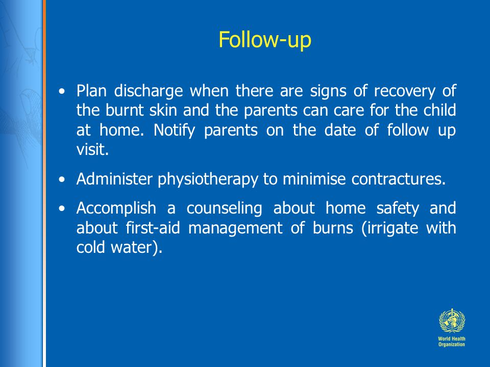 Follow-up Plan discharge when there are signs of recovery of the burnt skin and the parents can care for the child at home. Notify parents on the date