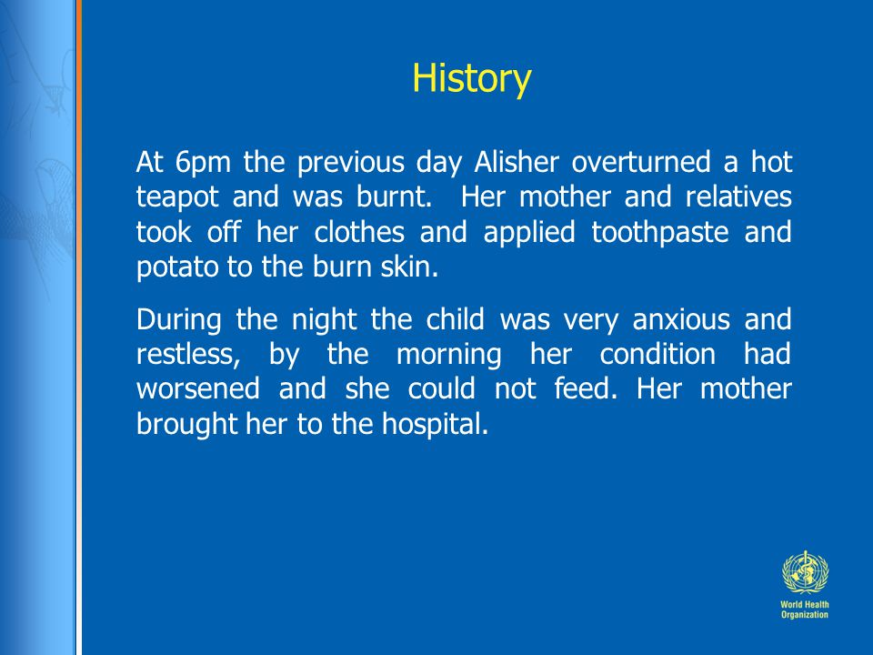 History At 6pm the previous day Alisher overturned a hot teapot and was burnt. Her mother and relatives took off her clothes and applied toothpaste an