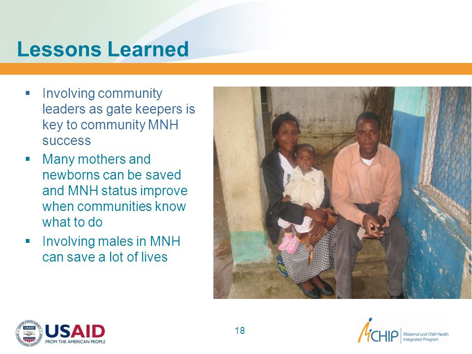Lessons Learned  Involving community leaders as gate keepers is key to community MNH success  Many mothers and newborns can be saved and MNH status improve when communities know what to do  Involving males in MNH can save a lot of lives 18