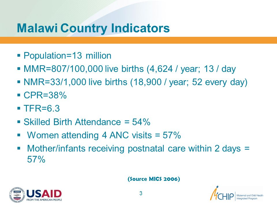 Malawi Country Indicators  Population=13 million  MMR=807/100,000 live births (4,624 / year; 13 / day  NMR=33/1,000 live births (18,900 / year; 52 every day)  CPR=38%  TFR=6.3  Skilled Birth Attendance = 54%  Women attending 4 ANC visits = 57%  Mother/infants receiving postnatal care within 2 days = 57% (Source MICS 2006) Source: MICS 2006 3