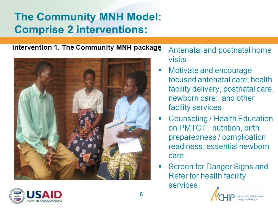 The Community MNH Model: Comprise 2 interventions:  Antenatal and postnatal home visits  Motivate and encourage focused antenatal care; health facility delivery, postnatal care, newborn care; and other facility services  Counseling / Health Education on PMTCT, nutrition, birth preparedness / complication readiness, essential newborn care  Screen for Danger Signs and Refer for health facility services 8 Intervention 1.