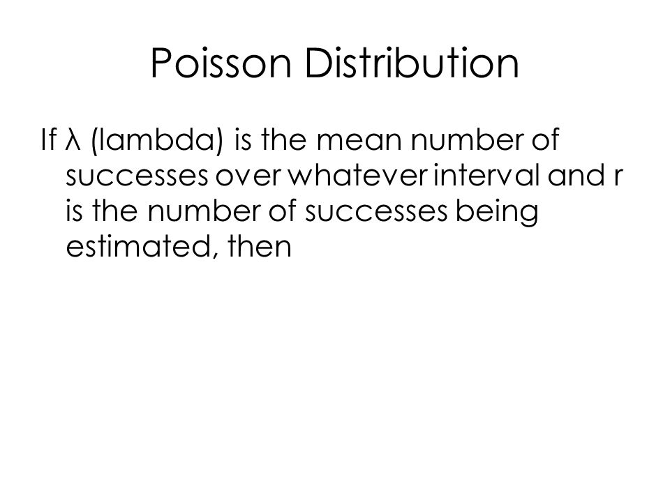 Poisson Distribution If λ (lambda) is the mean number of successes over whatever interval and r is the number of successes being estimated, then