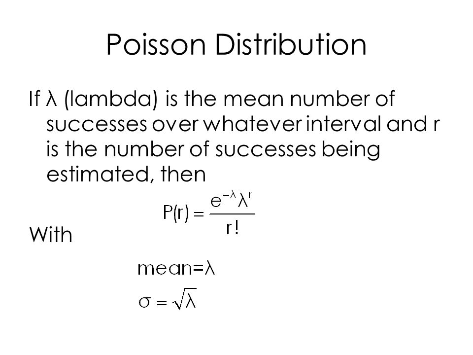 Poisson Distribution If λ (lambda) is the mean number of successes over whatever interval and r is the number of successes being estimated, then With