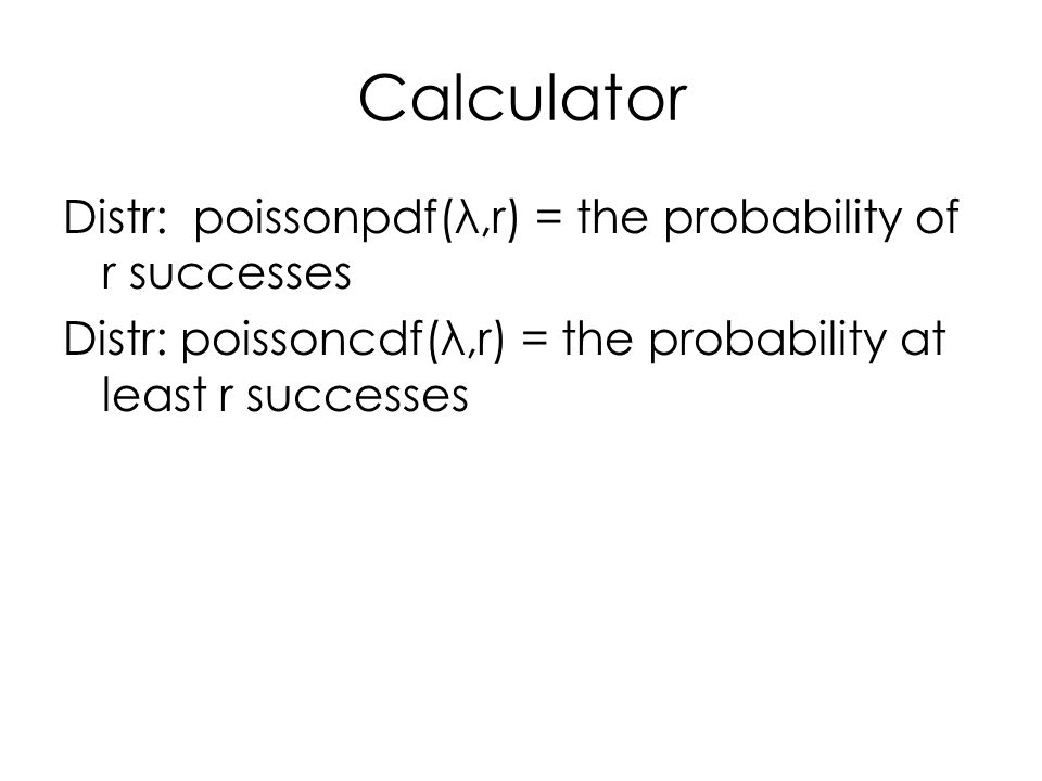 Calculator Distr: poissonpdf(λ,r) = the probability of r successes Distr: poissoncdf(λ,r) = the probability at least r successes