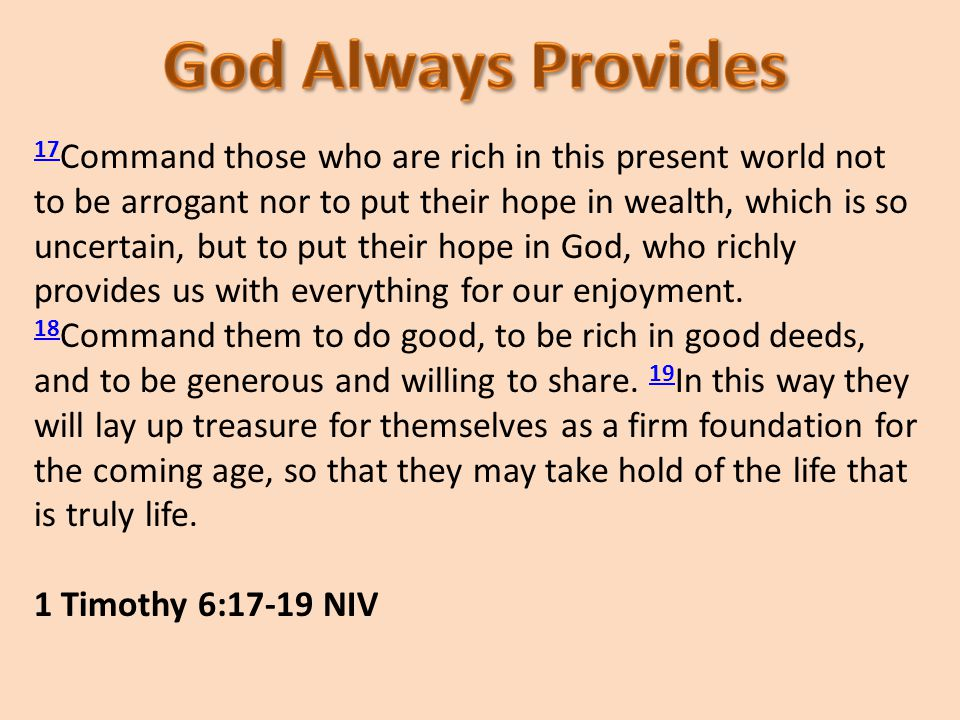 17 17 Command those who are rich in this present world not to be arrogant nor to put their hope in wealth, which is so uncertain, but to put their hope in God, who richly provides us with everything for our enjoyment.