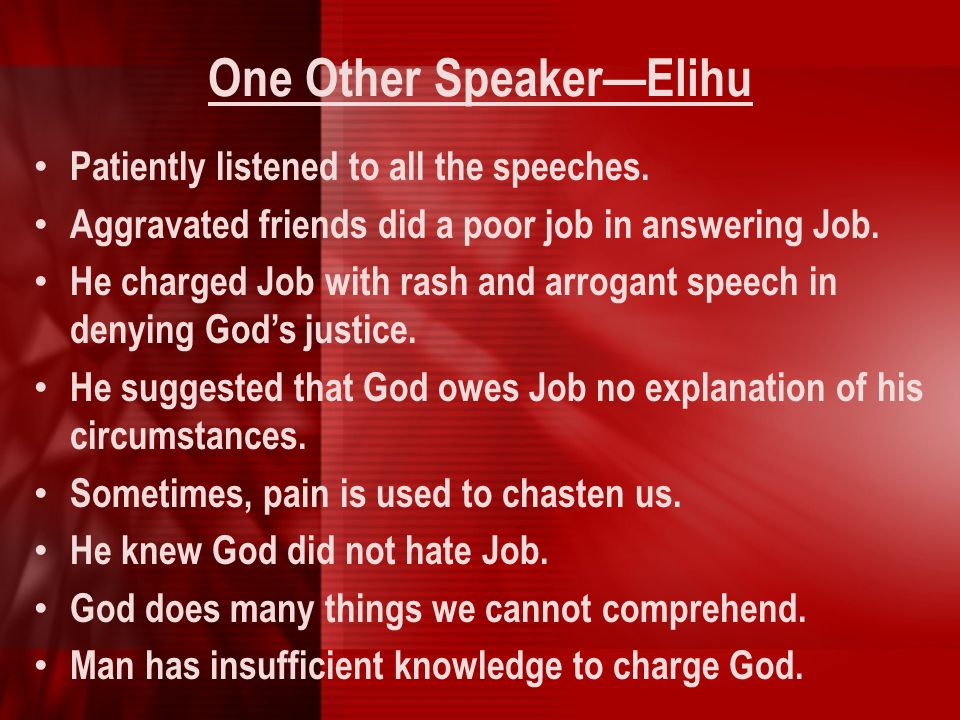 One Other Speaker—Elihu Patiently listened to all the speeches. Aggravated friends did a poor job in answering Job. He charged Job with rash and arrog