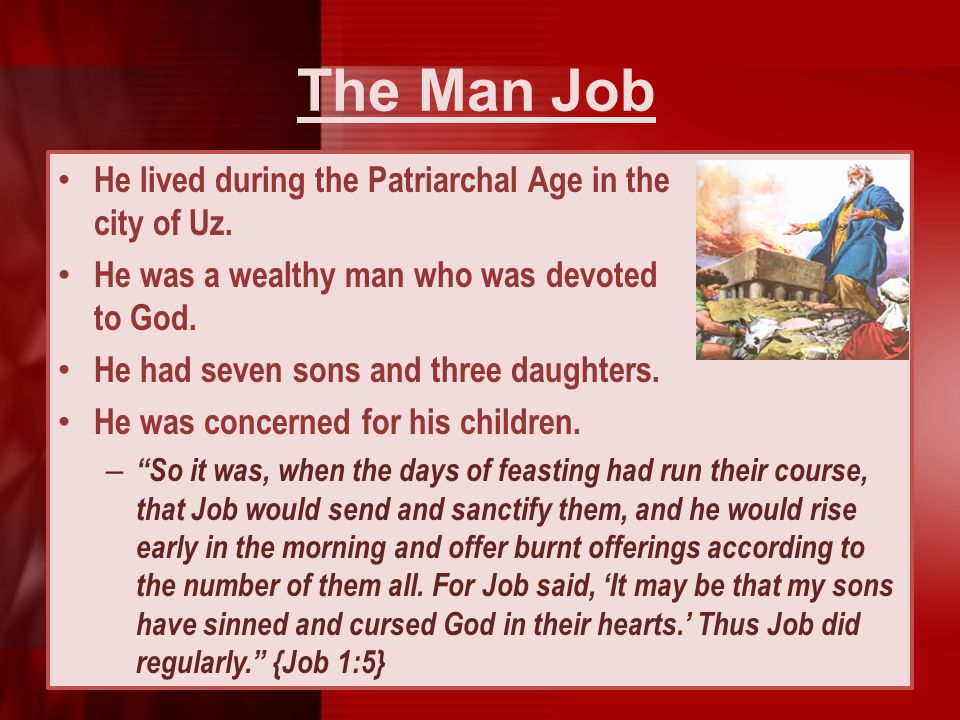 The Man Job He lived during the Patriarchal Age in the city of Uz. He was a wealthy man who was devoted to God. He had seven sons and three daughters.