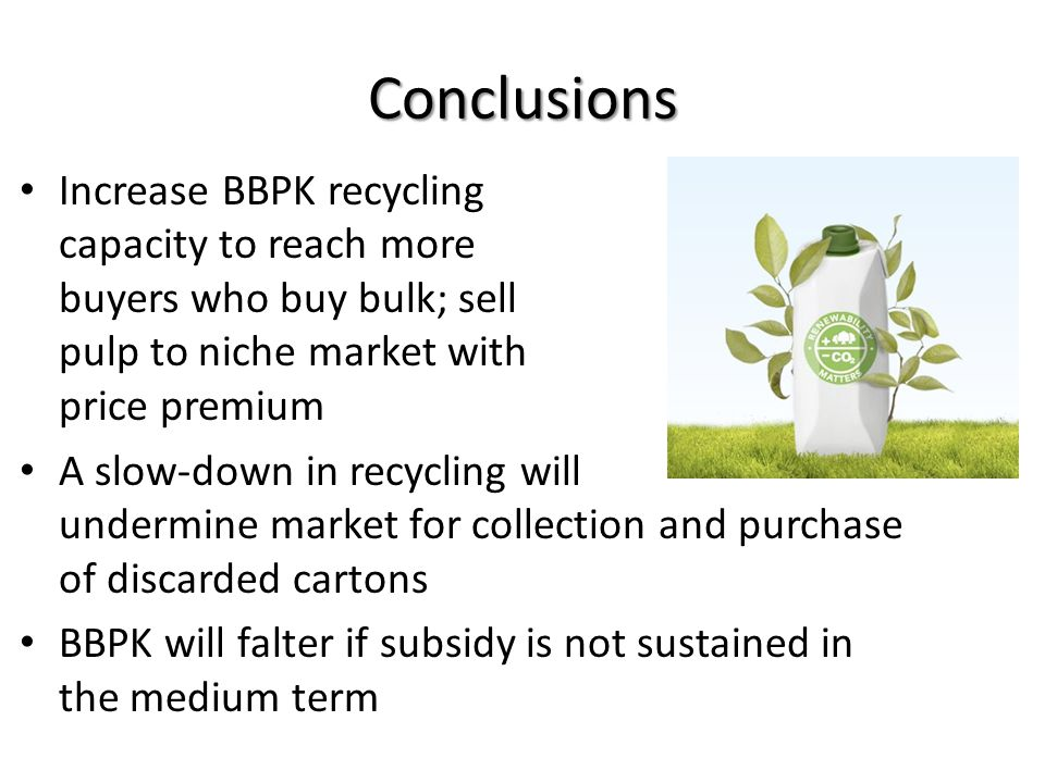 Conclusions Increase BBPK recycling capacity to reach more buyers who buy bulk; sell pulp to niche market with price premium A slow-down in recycling will undermine market for collection and purchase of discarded cartons BBPK will falter if subsidy is not sustained in the medium term