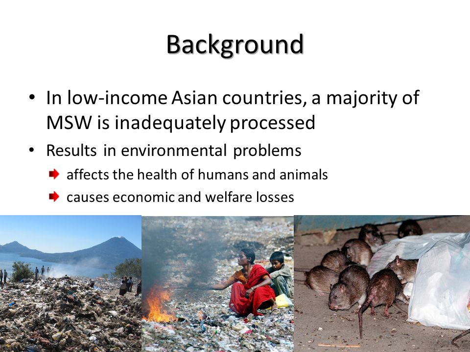 Background In low-income Asian countries, a majority of MSW is inadequately processed Results in environmental problems affects the health of humans and animals causes economic and welfare losses http://cache.daylife.com/imageserve/06RpfgW1cR3Mr/610x.jpg http://a.abcnews.com/images/Technology/ap_rat_080515_ssh.jpg http://www.puravidaatitlan.org/images/index%20trashdump.jpg