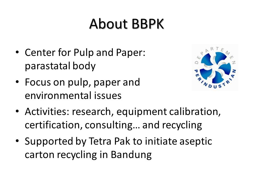 About BBPK Center for Pulp and Paper: parastatal body Focus on pulp, paper and environmental issues Activities: research, equipment calibration, certification, consulting… and recycling Supported by Tetra Pak to initiate aseptic carton recycling in Bandung
