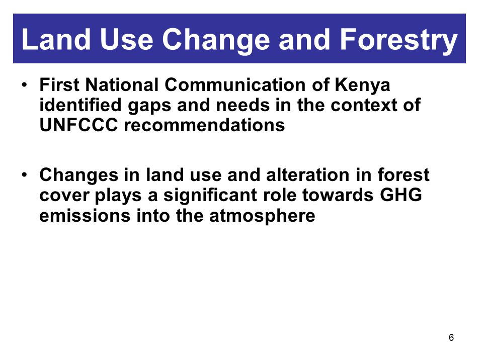 6 Land Use Change and Forestry First National Communication of Kenya identified gaps and needs in the context of UNFCCC recommendations Changes in land use and alteration in forest cover plays a significant role towards GHG emissions into the atmosphere