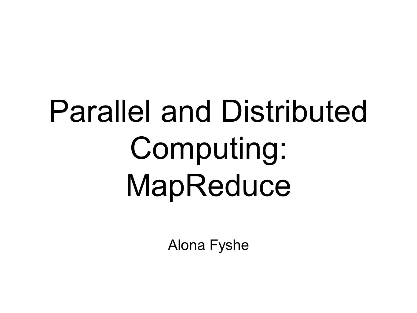 Parallel and Distributed Computing: MapReduce Alona Fyshe