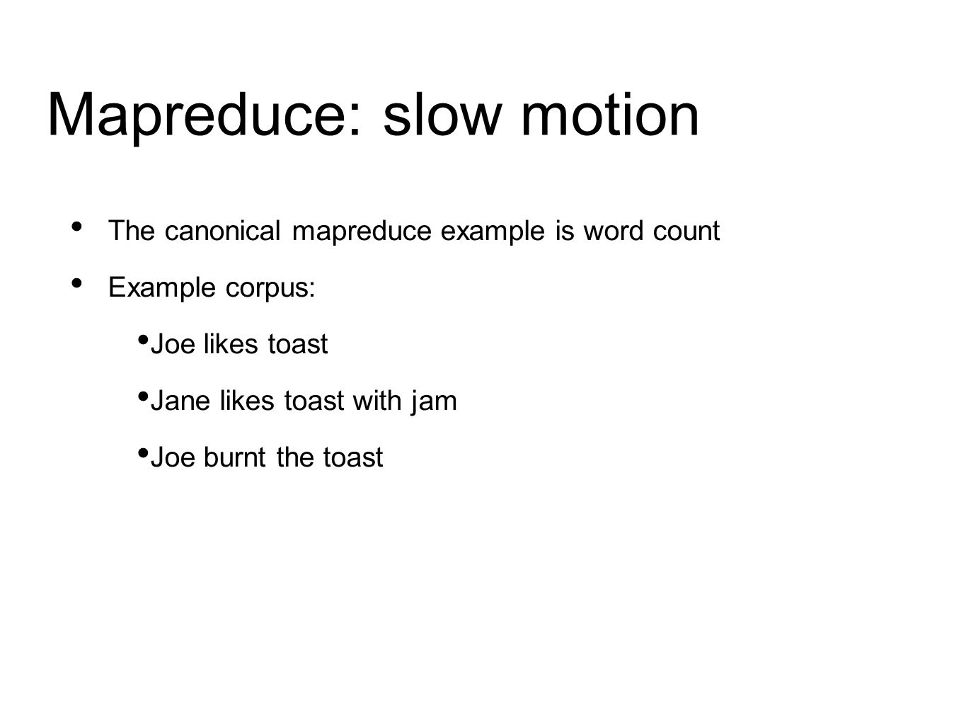 Mapreduce: slow motion The canonical mapreduce example is word count Example corpus: Joe likes toast Jane likes toast with jam Joe burnt the toast