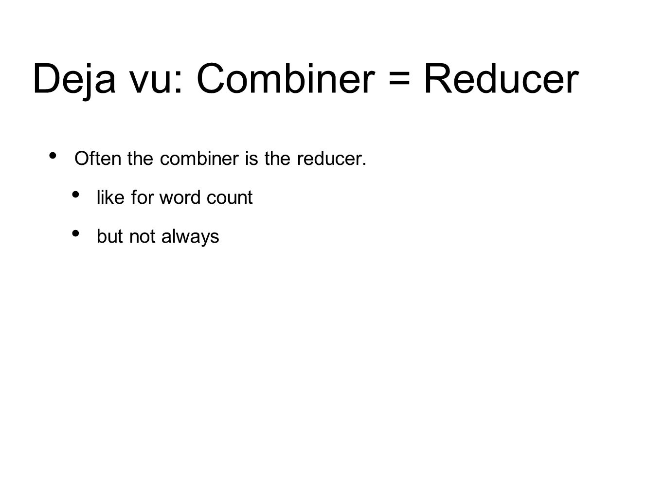 Deja vu: Combiner = Reducer Often the combiner is the reducer. like for word count but not always