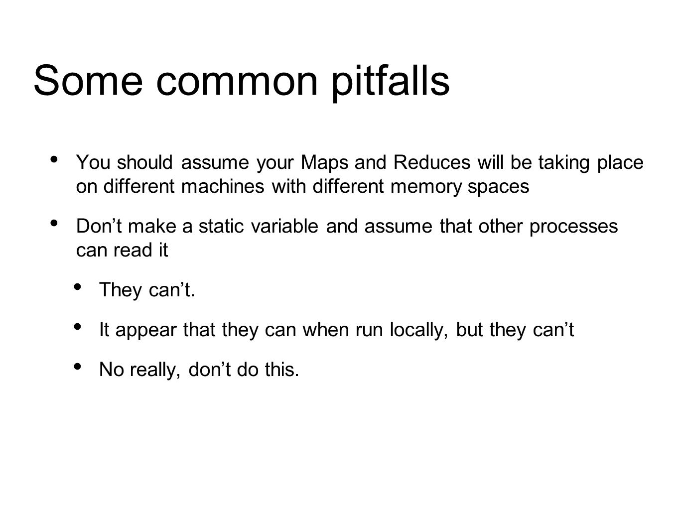 Some common pitfalls You should assume your Maps and Reduces will be taking place on different machines with different memory spaces Don't make a static variable and assume that other processes can read it They can't.