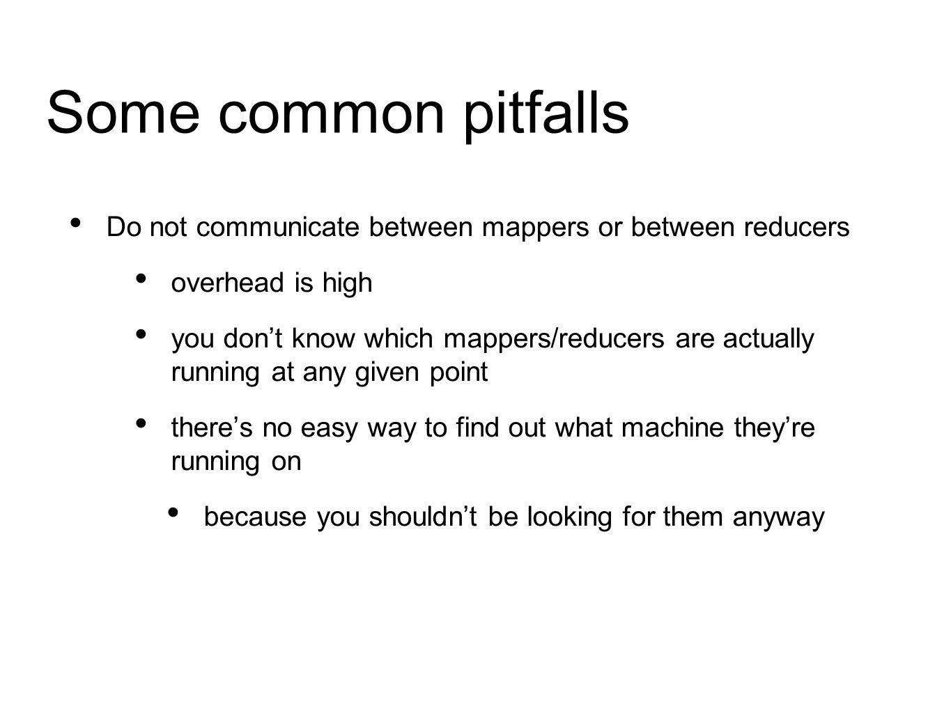 Some common pitfalls Do not communicate between mappers or between reducers overhead is high you don't know which mappers/reducers are actually running at any given point there's no easy way to find out what machine they're running on because you shouldn't be looking for them anyway