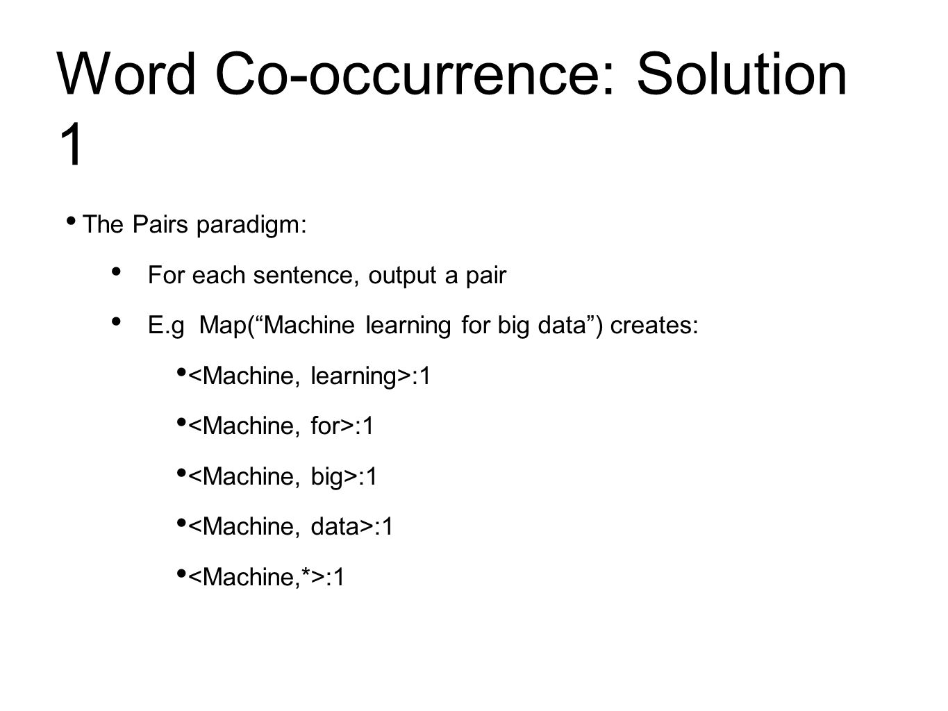 Word Co-occurrence: Solution 1 The Pairs paradigm: For each sentence, output a pair E.g Map( Machine learning for big data ) creates: :1