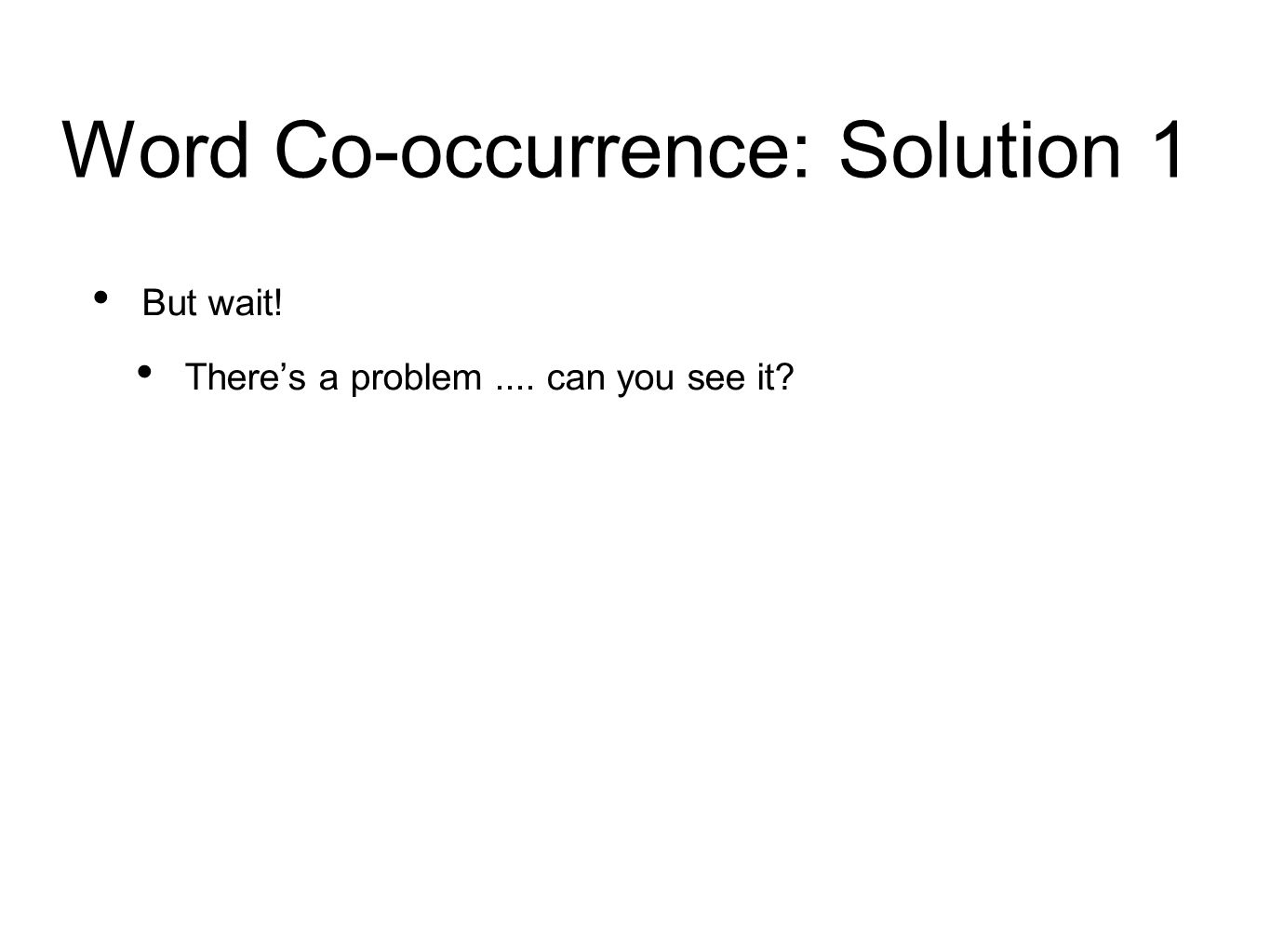 Word Co-occurrence: Solution 1 But wait! There's a problem.... can you see it