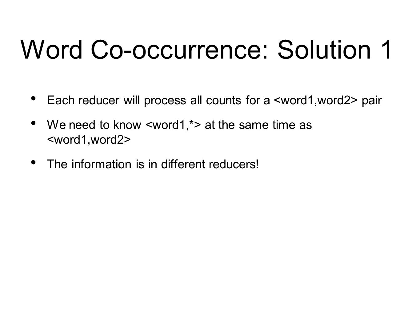 Word Co-occurrence: Solution 1 Each reducer will process all counts for a pair We need to know at the same time as The information is in different reducers!