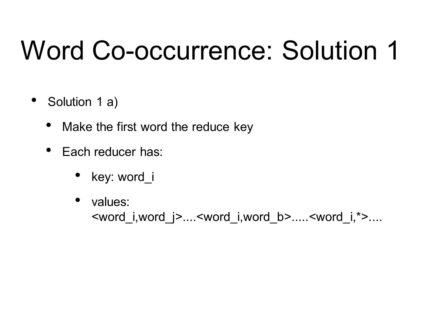Word Co-occurrence: Solution 1 Solution 1 a) Make the first word the reduce key Each reducer has: key: word_i values:.............