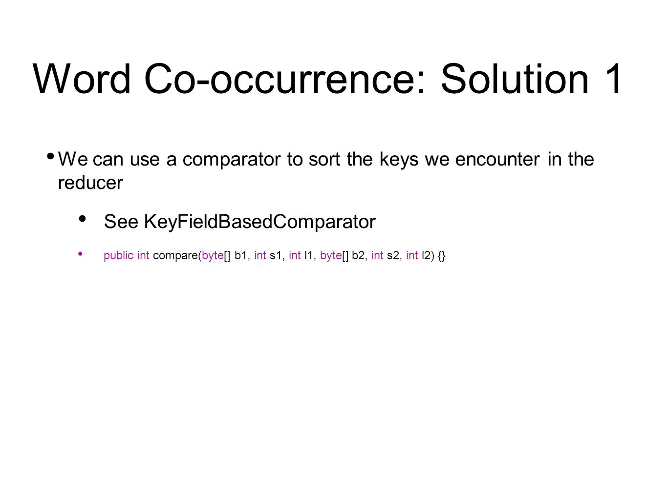 Word Co-occurrence: Solution 1 We can use a comparator to sort the keys we encounter in the reducer See KeyFieldBasedComparator public int compare(byte[] b1, int s1, int l1, byte[] b2, int s2, int l2) {}