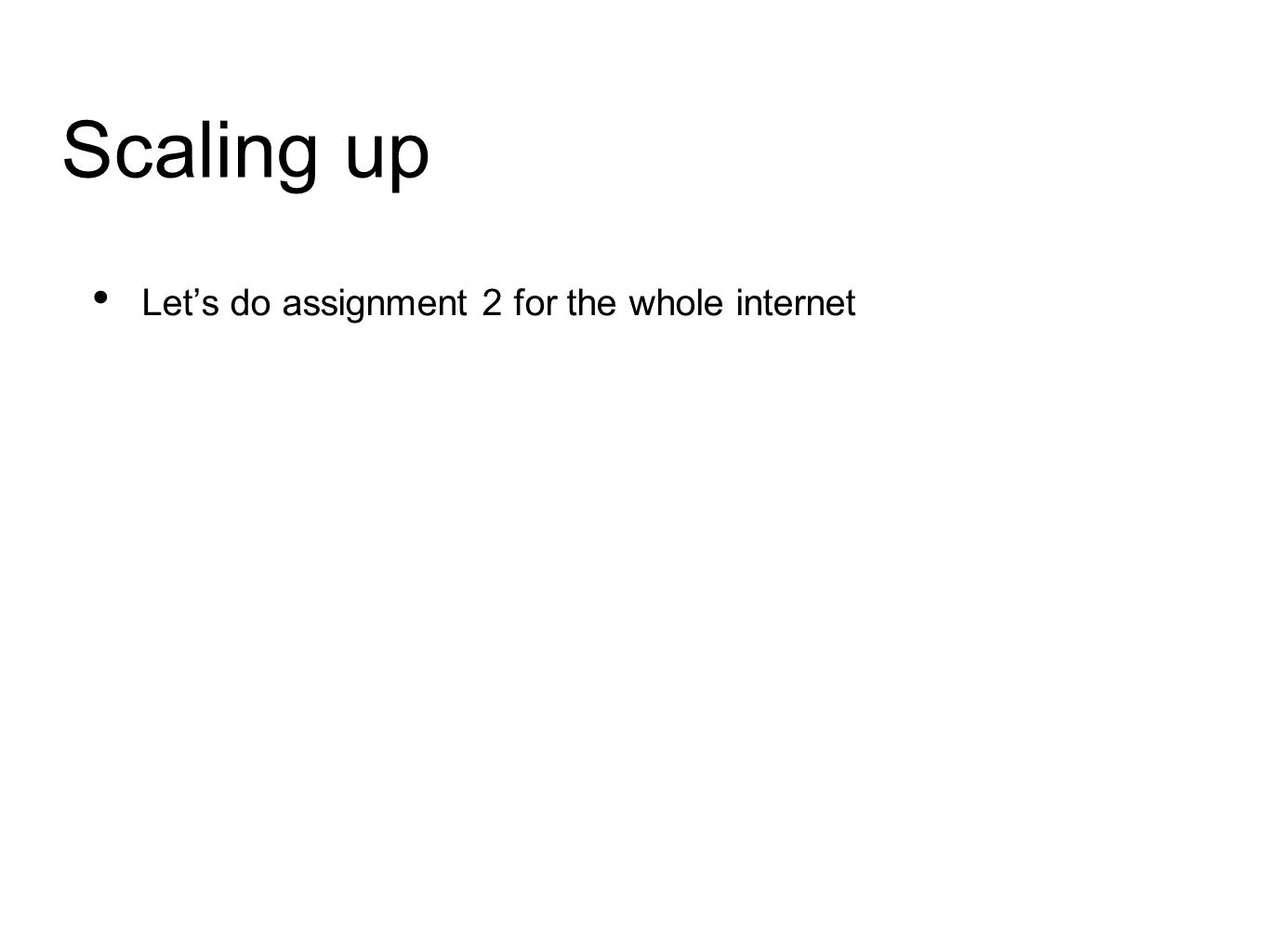 Scaling up Let's do assignment 2 for the whole internet