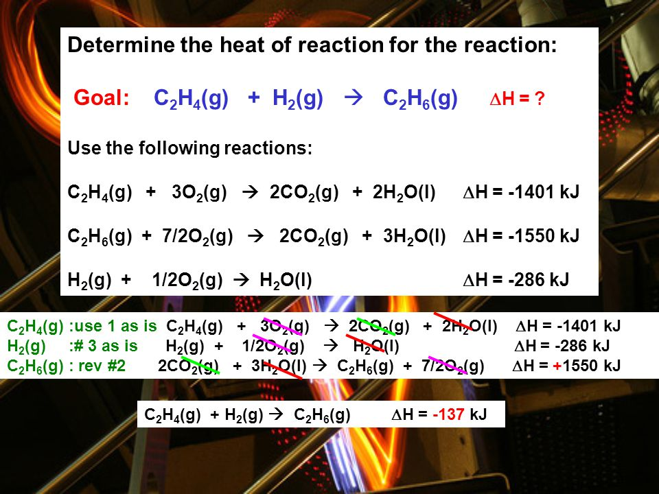 23 Determine the heat of reaction for the reaction: C 2 H 4 (g) + H 2 (g)  C 2 H 6 (g) Use the following reactions: C 2 H 4 (g) + 3O 2 (g)  2CO 2 (g