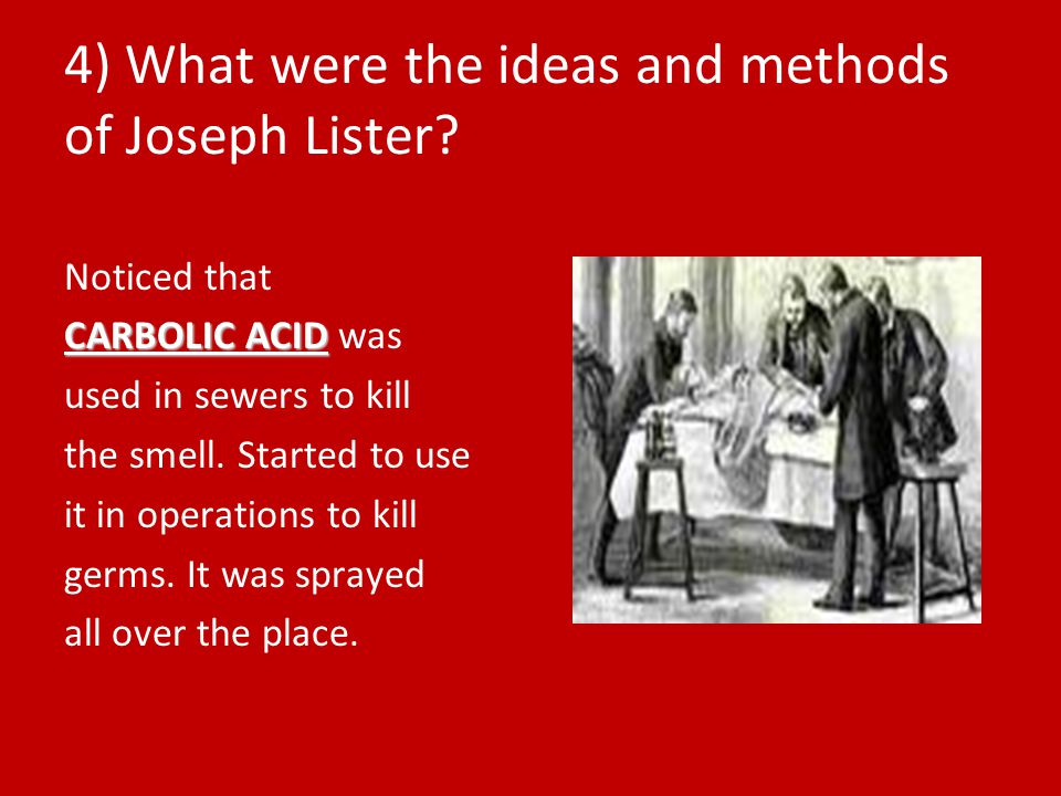 4) What were the ideas and methods of Joseph Lister? Noticed that CARBOLIC ACID CARBOLIC ACID was used in sewers to kill the smell. Started to use it
