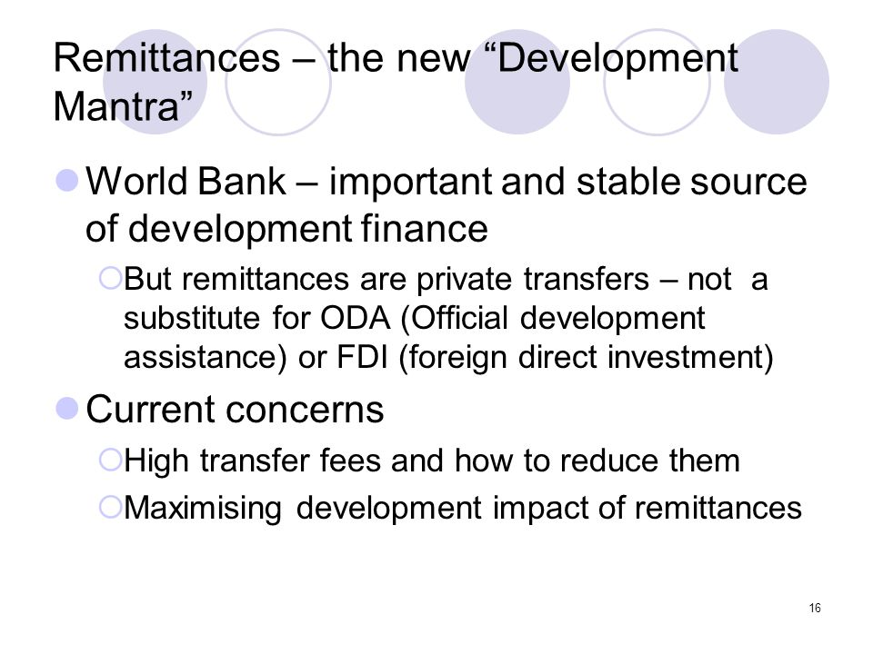 """16 Remittances – the new """"Development Mantra"""" World Bank – important and stable source of development finance  But remittances are private transfers"""