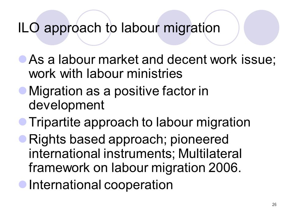 26 ILO approach to labour migration As a labour market and decent work issue; work with labour ministries Migration as a positive factor in developmen
