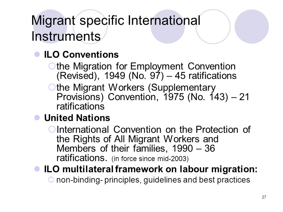 27 Migrant specific International Instruments ILO Conventions  the Migration for Employment Convention (Revised), 1949 (No. 97) – 45 ratifications 