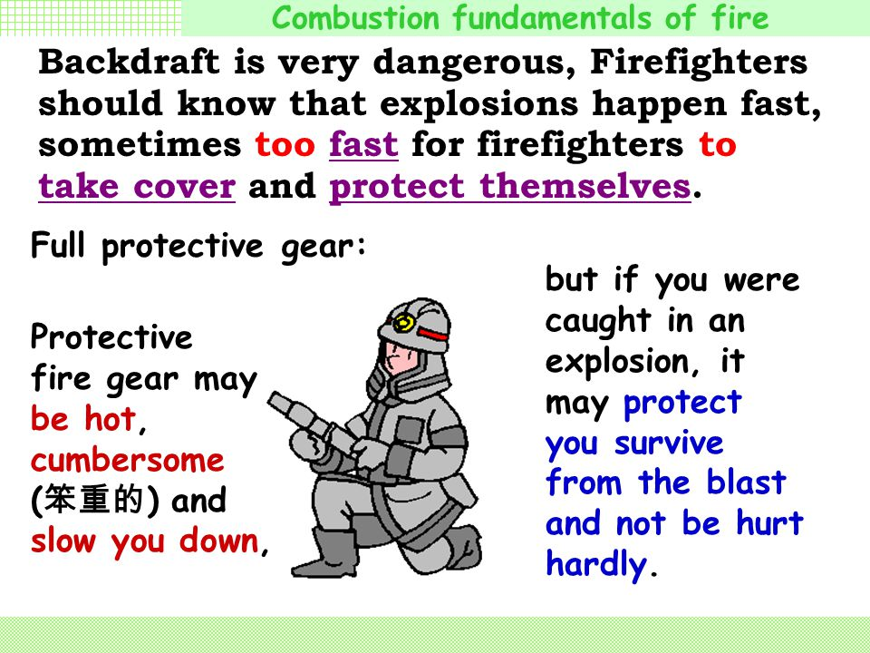 Combustion fundamentals of fire Full protective gear: helmets( 头盔 ) hoods( 防护帽 ) gloves( 手套 ) boots( 长靴 ) bunker pants ( 防护裤 ) coat Backdraft is very