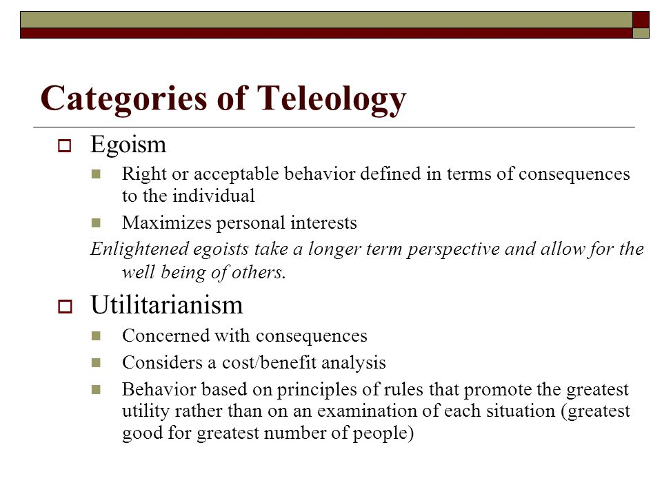 Teleology  Considers acts as morally right or acceptable if they produce some desired result such as pleasure, knowledge, career growth, the realization of a self interest, or utility  Assesses moral worth by looking at the consequences for the individual