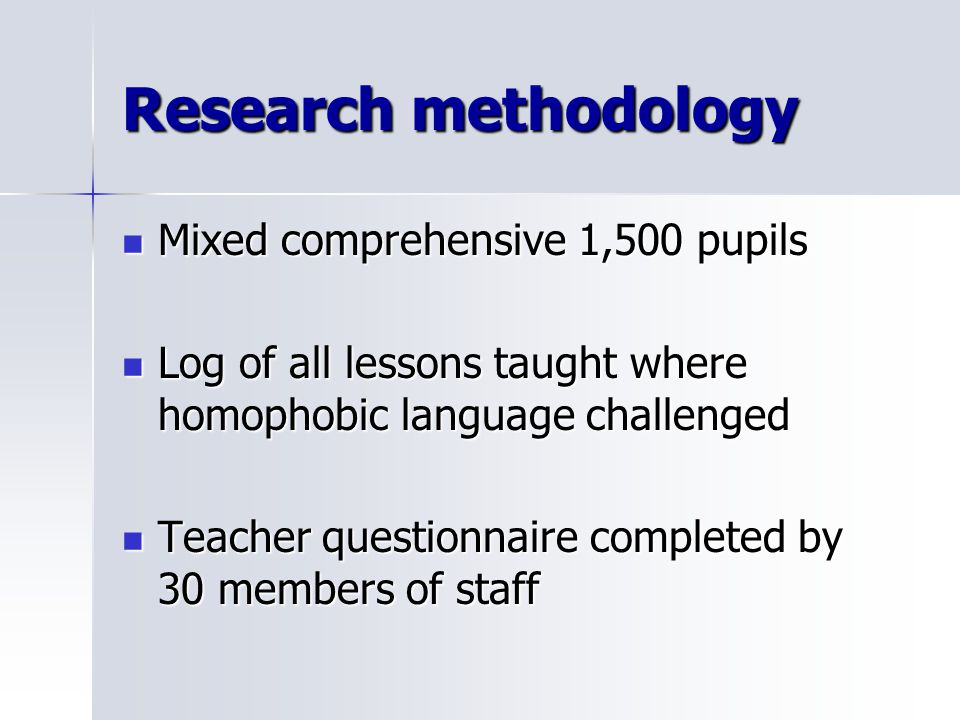 Research methodology Mixed comprehensive 1,500 pupils Mixed comprehensive 1,500 pupils Log of all lessons taught where homophobic language challenged Log of all lessons taught where homophobic language challenged Teacher questionnaire completed by 30 members of staff Teacher questionnaire completed by 30 members of staff