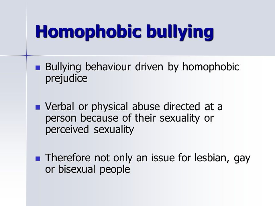 Homophobic bullying Bullying behaviour driven by homophobic prejudice Bullying behaviour driven by homophobic prejudice Verbal or physical abuse directed at a person because of their sexuality or perceived sexuality Verbal or physical abuse directed at a person because of their sexuality or perceived sexuality Therefore not only an issue for lesbian, gay or bisexual people Therefore not only an issue for lesbian, gay or bisexual people