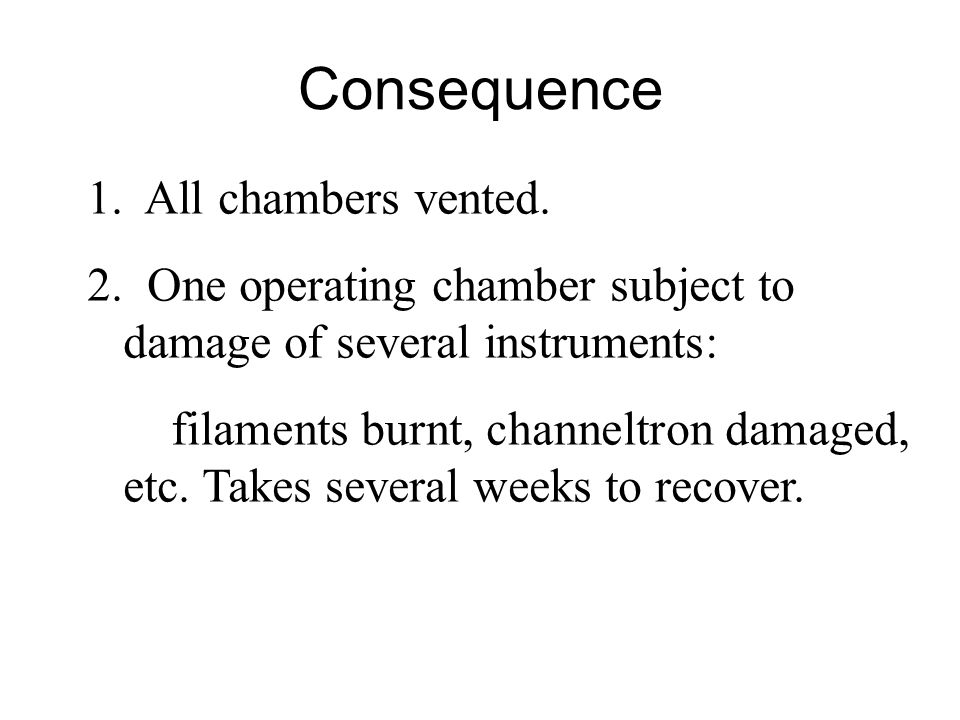 Consequence 1. All chambers vented. 2. One operating chamber subject to damage of several instruments: filaments burnt, channeltron damaged, etc. Take