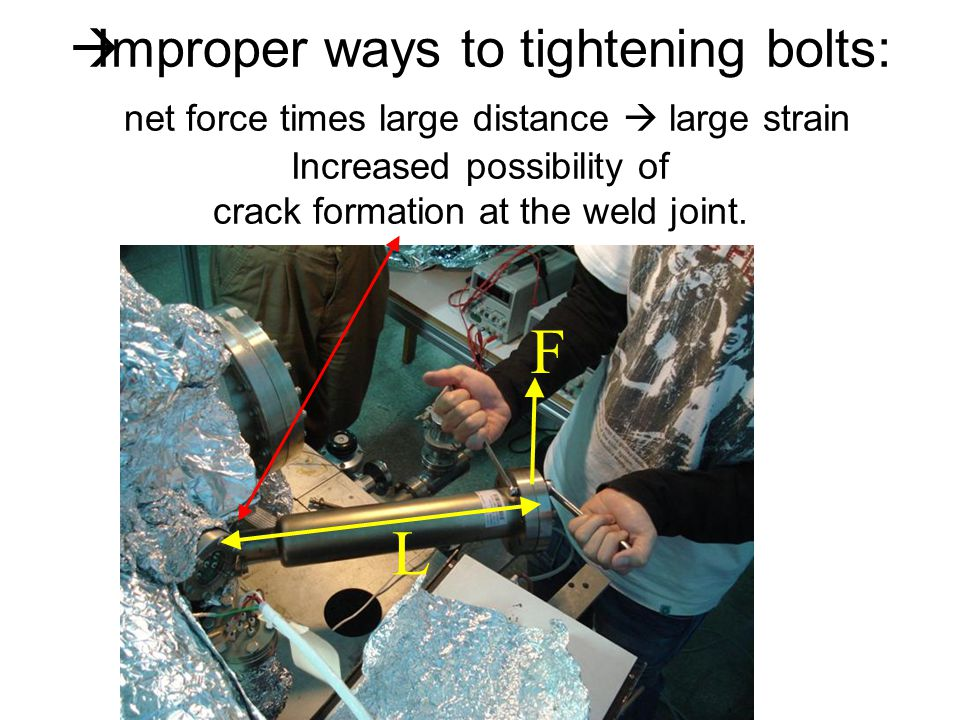 L F  Improper ways to tightening bolts: net force times large distance  large strain Increased possibility of crack formation at the weld joint.