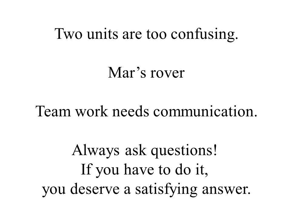 Two units are too confusing. Mar's rover Team work needs communication. Always ask questions! If you have to do it, you deserve a satisfying answer.