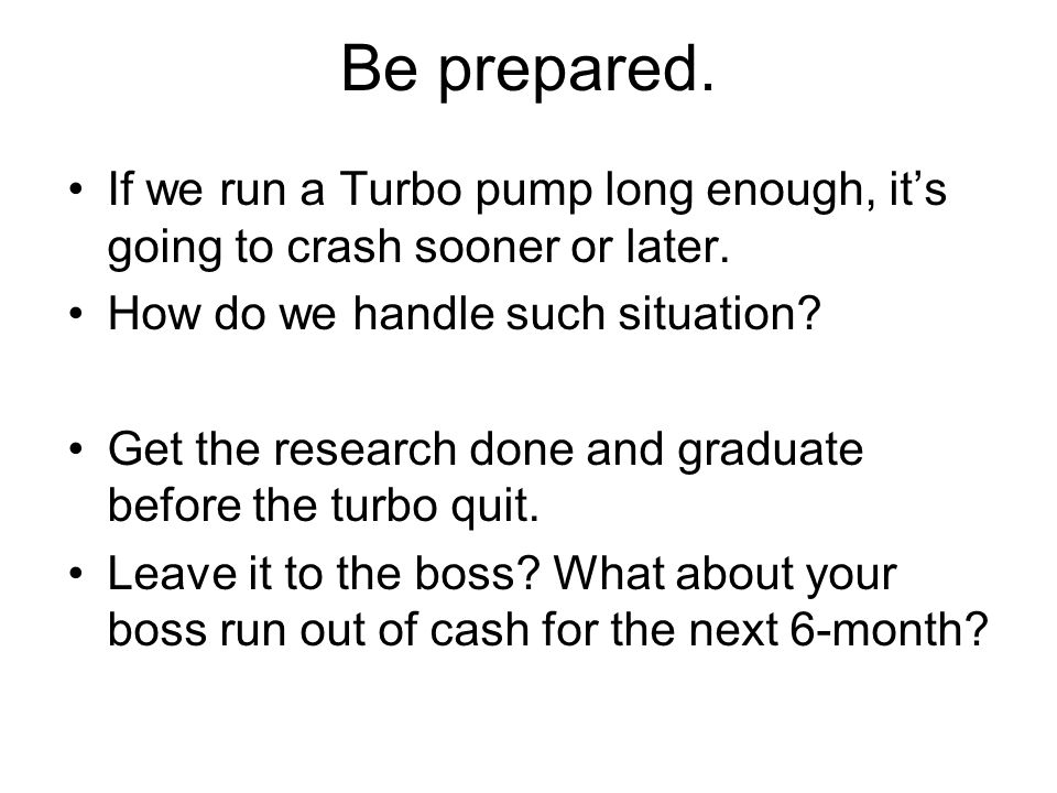 Be prepared. If we run a Turbo pump long enough, it's going to crash sooner or later. How do we handle such situation? Get the research done and gradu