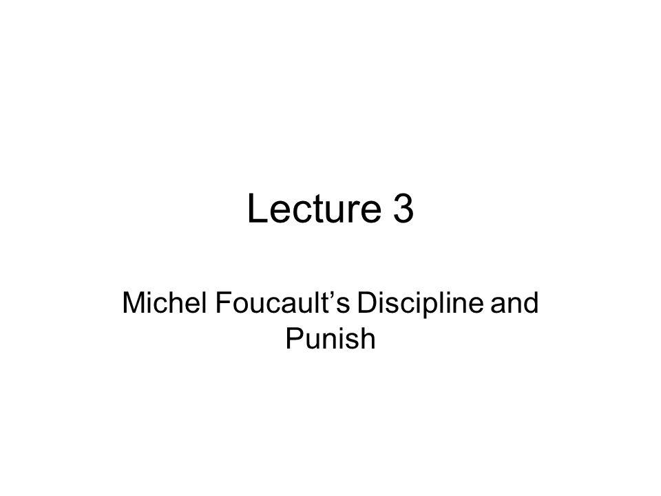 Lecture 3 Michel Foucault's Discipline and Punish