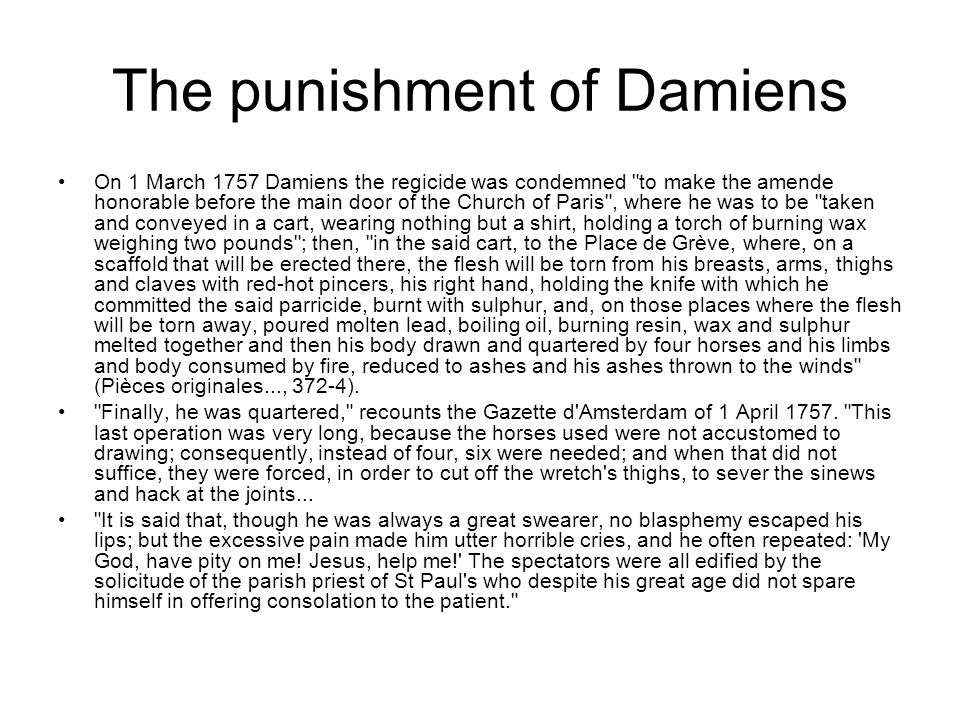 The punishment of Damiens On 1 March 1757 Damiens the regicide was condemned to make the amende honorable before the main door of the Church of Paris , where he was to be taken and conveyed in a cart, wearing nothing but a shirt, holding a torch of burning wax weighing two pounds ; then, in the said cart, to the Place de Grève, where, on a scaffold that will be erected there, the flesh will be torn from his breasts, arms, thighs and claves with red-hot pincers, his right hand, holding the knife with which he committed the said parricide, burnt with sulphur, and, on those places where the flesh will be torn away, poured molten lead, boiling oil, burning resin, wax and sulphur melted together and then his body drawn and quartered by four horses and his limbs and body consumed by fire, reduced to ashes and his ashes thrown to the winds (Pièces originales..., 372-4).