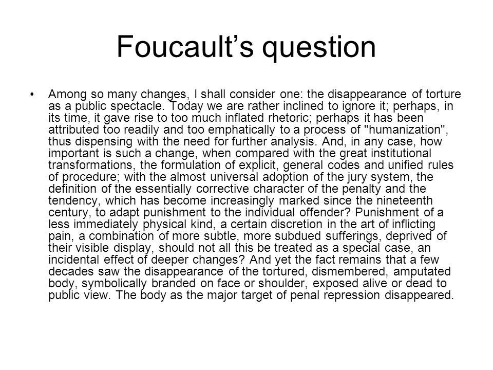Foucault's question Among so many changes, I shall consider one: the disappearance of torture as a public spectacle.