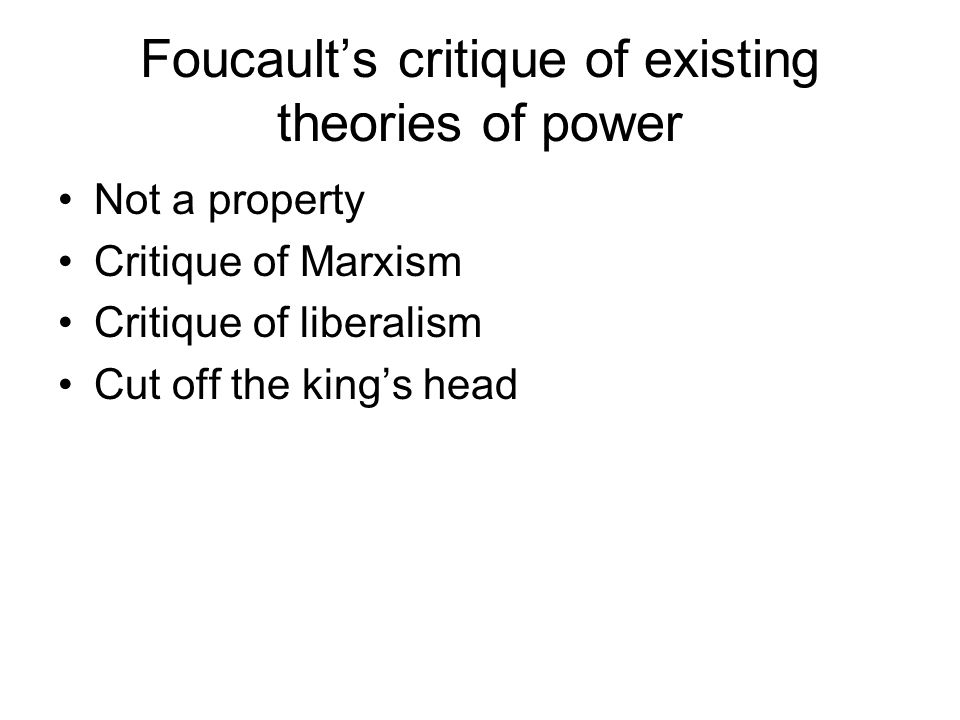 Foucault's critique of existing theories of power Not a property Critique of Marxism Critique of liberalism Cut off the king's head