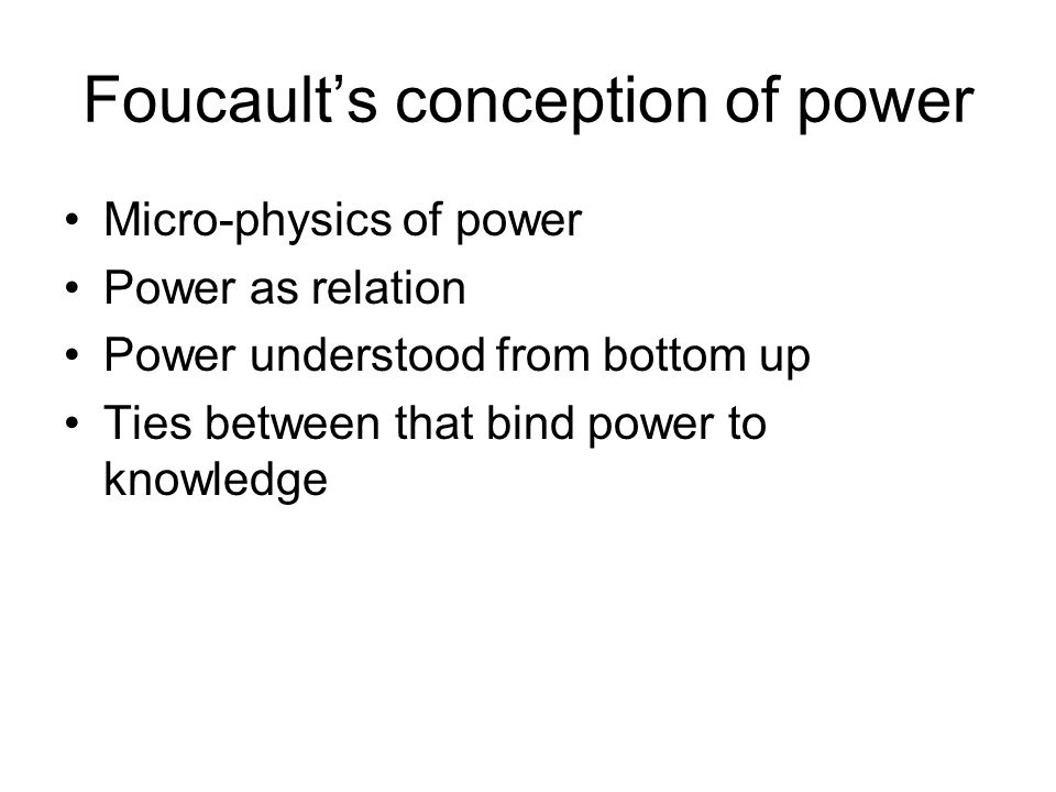 Foucault's conception of power Micro-physics of power Power as relation Power understood from bottom up Ties between that bind power to knowledge