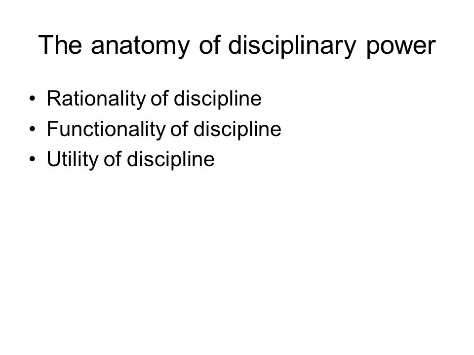 The anatomy of disciplinary power Rationality of discipline Functionality of discipline Utility of discipline