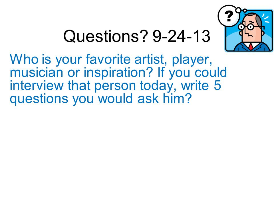 Questions. 9-24-13 Who is your favorite artist, player, musician or inspiration.