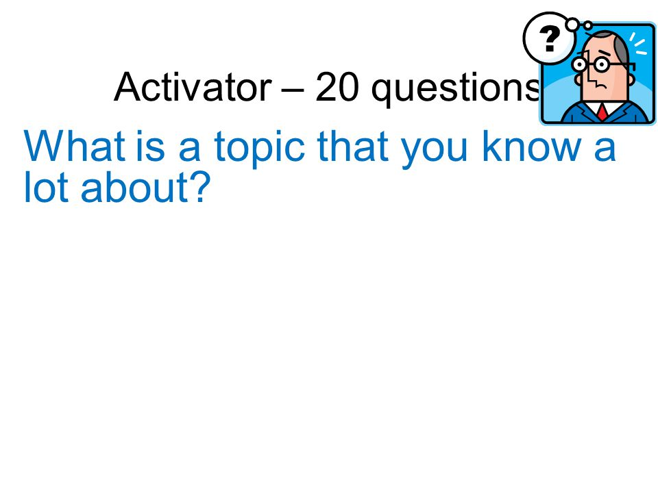 Activator – 20 questions What is a topic that you know a lot about?