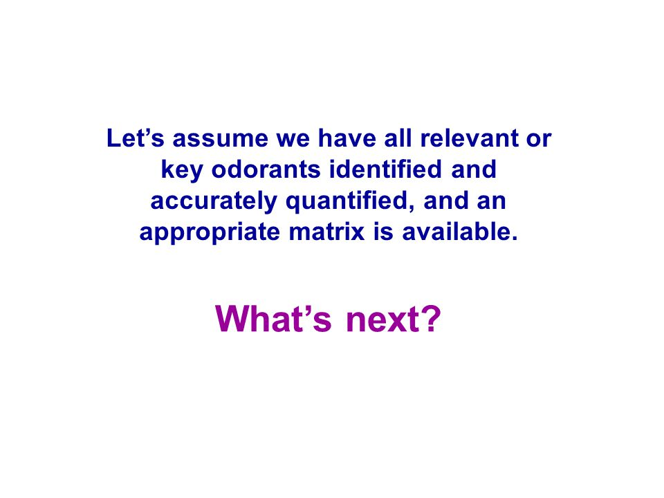 Let's assume we have all relevant or key odorants identified and accurately quantified, and an appropriate matrix is available.