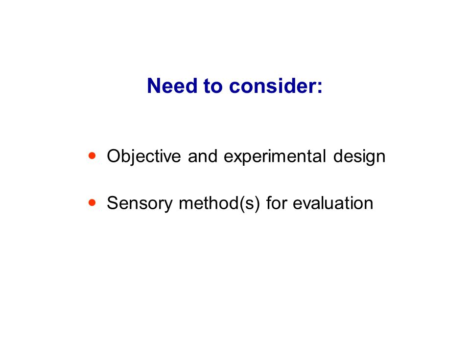 Need to consider: Objective and experimental design Sensory method(s) for evaluation