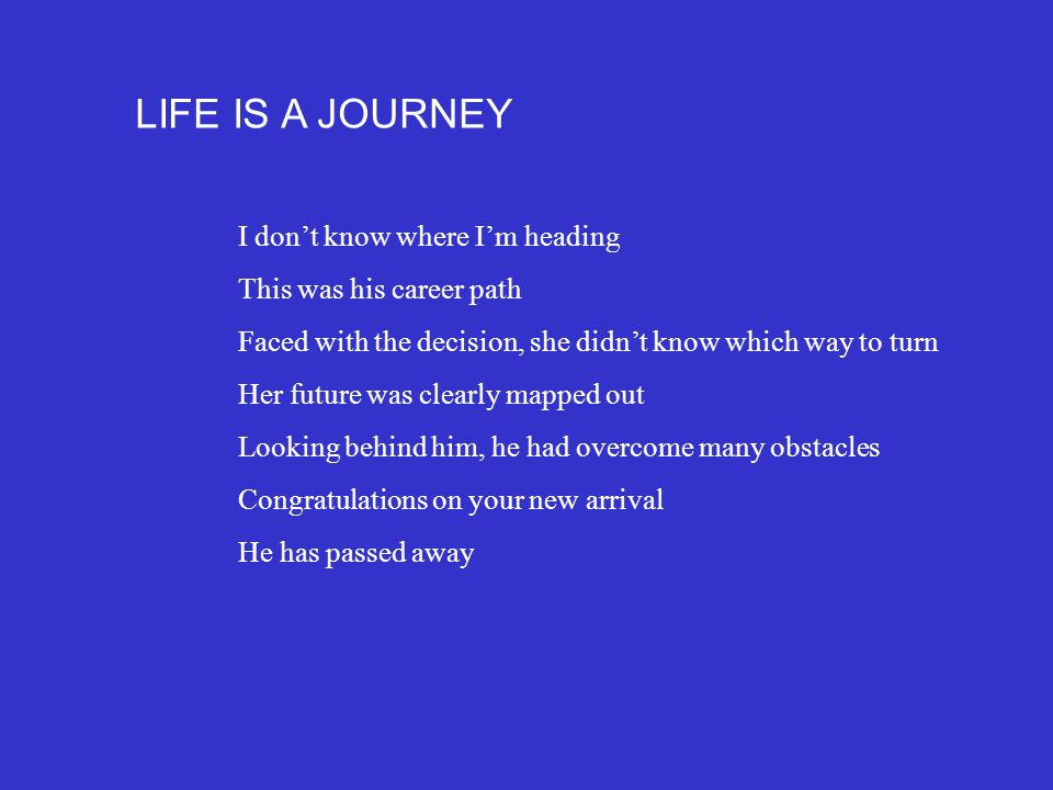LIFE IS A JOURNEY I don't know where I'm heading This was his career path Faced with the decision, she didn't know which way to turn Her future was clearly mapped out Looking behind him, he had overcome many obstacles Congratulations on your new arrival He has passed away